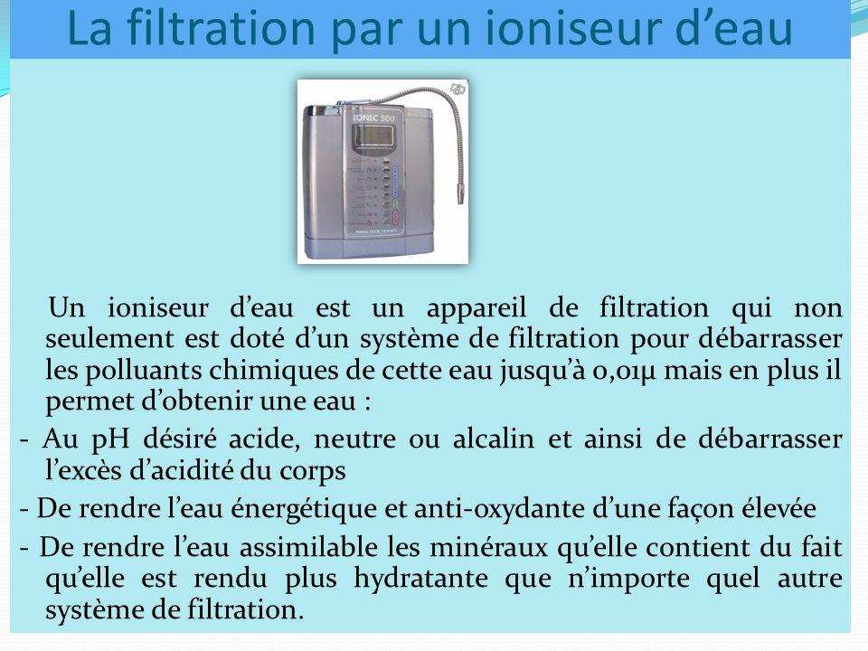 La filtration par un ioniseur d'eau Un ioniseur d'eau est un appareil de filtration qui non seulement est doté d'un système de filtration pour débarrasser les polluants chimiques de cette eau jusqu'à 0,01µ mais en plus il permet d'obtenir une eau : - Au pH désiré acide, neutre ou alcalin et ainsi de débarrasser l'excès d'acidité du corps - De rendre l'eau énergétique et anti-oxydante d'une façon élevée - De rendre l'eau assimilable les minéraux qu'elle contient du fait qu'elle est rendu plus hydratante que n'importe quel autre système de filtration.