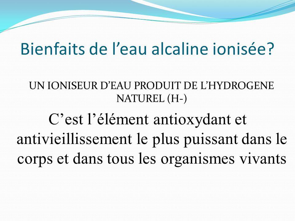 Bienfaits de l'eau alcaline ionisée? UN IONISEUR D'EAU PRODUIT DE L'HYDROGENE NATUREL (H-) C'est l'élément antioxydant et antivieillissement le plus p