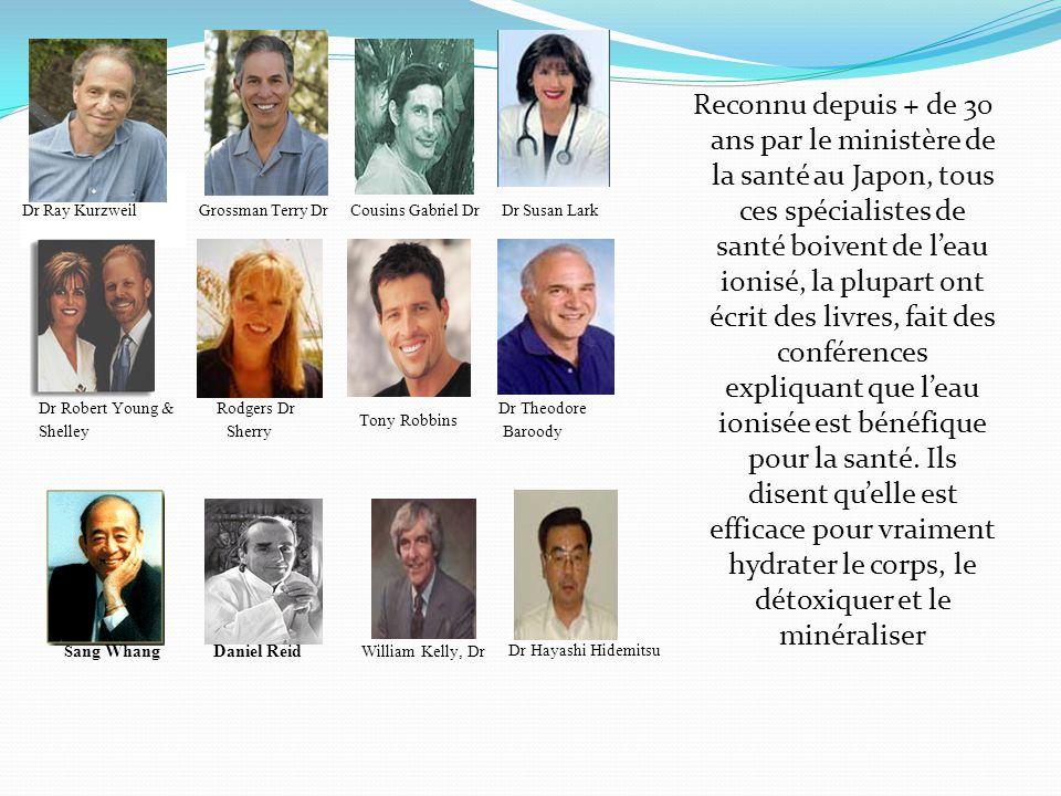 Dr Ray Kurzweil Grossman Terry Dr Cousins  Gabriel Dr Dr Susan Lark Reconnu depuis + de 30 ans par le ministère de la santé au Japon, tous ces spécialistes de santé boivent de l'eau ionisé, la plupart ont écrit des livres, fait des conférences expliquant que l'eau ionisée est bénéfique pour la santé.