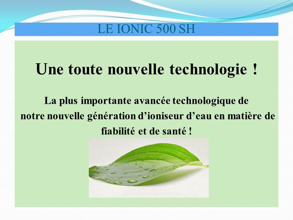 LE IONIC 500 SH U ne toute nouvelle technologie ! La plus importante avancée technologique de notre nouvelle génération d'ioniseur d'eau en matière de