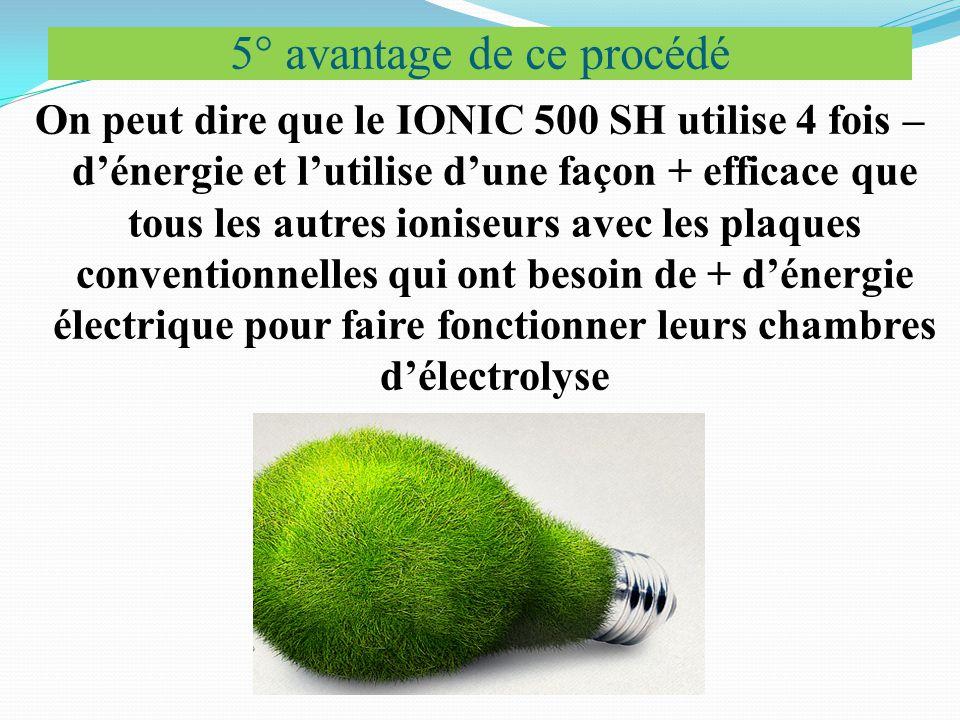 5° avantage de ce procédé On peut dire que le IONIC 500 SH utilise 4 fois – d'énergie et l'utilise d'une façon + efficace que tous les autres ioniseurs avec les plaques conventionnelles qui ont besoin de + d'énergie électrique pour faire fonctionner leurs chambres d'électrolyse