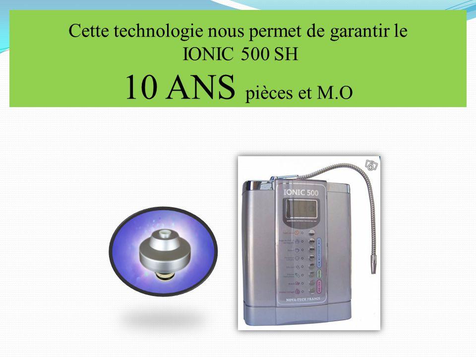 Cette technologie nous permet de garantir le IONIC 500 SH 10 ANS pièces et M.O