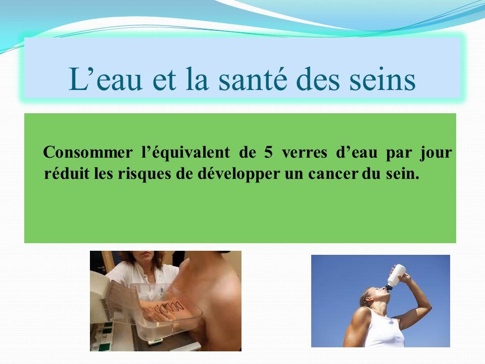 L'eau et la santé des seins Consommer l'équivalent de 5 verres d'eau par jour réduit les risques de développer un cancer du sein.