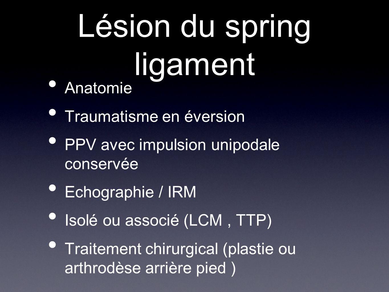 Lésion du spring ligament Anatomie Traumatisme en éversion PPV avec impulsion unipodale conservée Echographie / IRM Isolé ou associé (LCM, TTP) Traite