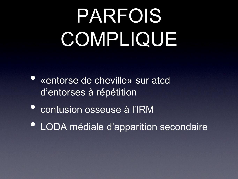 PARFOIS COMPLIQUE «entorse de cheville» sur atcd d'entorses à répétition contusion osseuse à l'IRM LODA médiale d'apparition secondaire