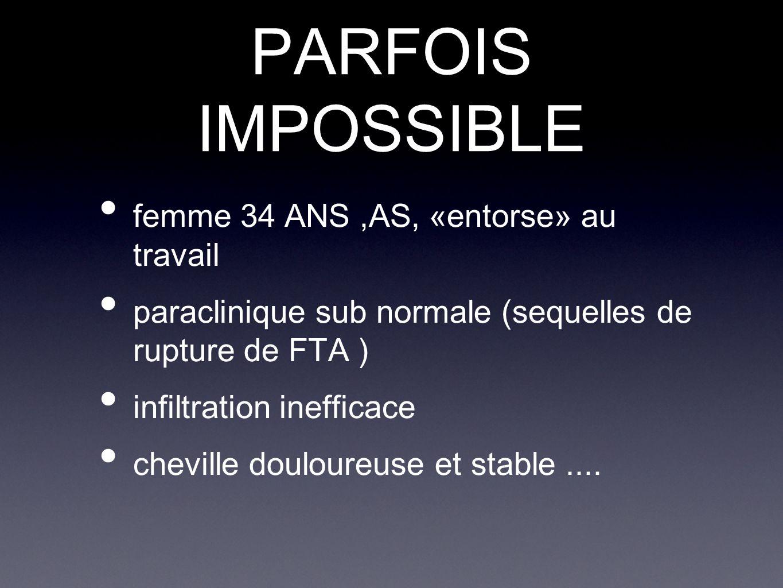 PARFOIS IMPOSSIBLE femme 34 ANS,AS, «entorse» au travail paraclinique sub normale (sequelles de rupture de FTA ) infiltration inefficace cheville doul