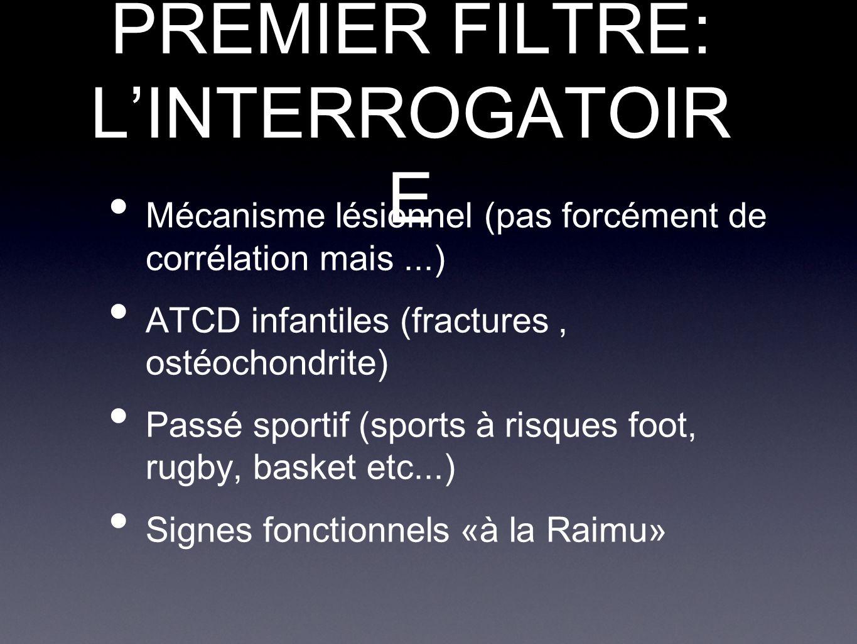 PREMIER FILTRE: L'INTERROGATOIR E Mécanisme lésionnel (pas forcément de corrélation mais...) ATCD infantiles (fractures, ostéochondrite) Passé sportif