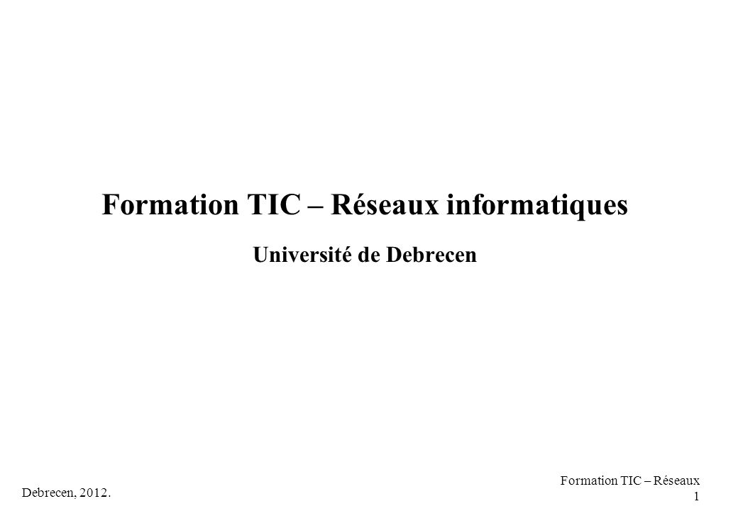 Debrecen, 2012. Formation TIC – Réseaux 1 Formation TIC – Réseaux informatiques Université de Debrecen