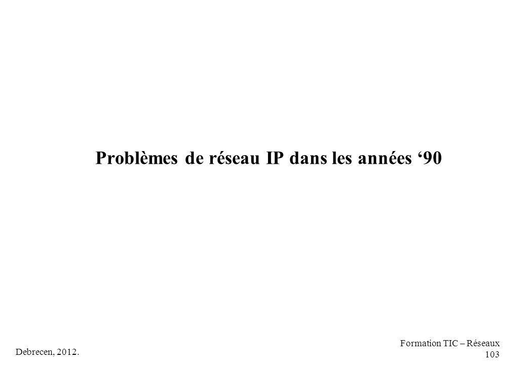Debrecen, 2012. Formation TIC – Réseaux 103 Problèmes de réseau IP dans les années '90
