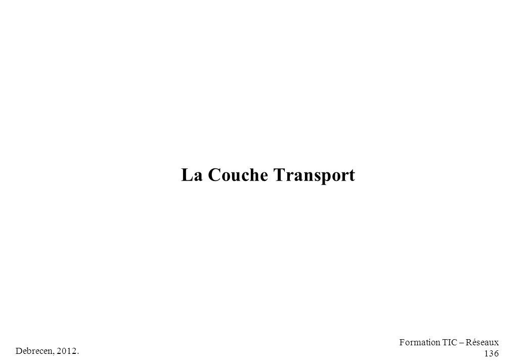 Debrecen, 2012. Formation TIC – Réseaux 136 La Couche Transport