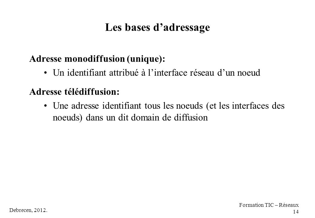 Debrecen, 2012. Formation TIC – Réseaux 14 Les bases d'adressage Adresse monodiffusion (unique): Un identifiant attribué à l'interface réseau d'un noe