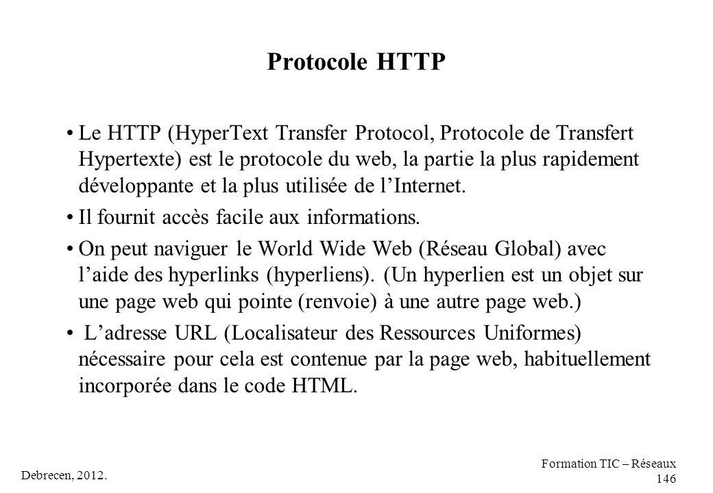 Debrecen, 2012. Formation TIC – Réseaux 146 Protocole HTTP Le HTTP (HyperText Transfer Protocol, Protocole de Transfert Hypertexte) est le protocole d