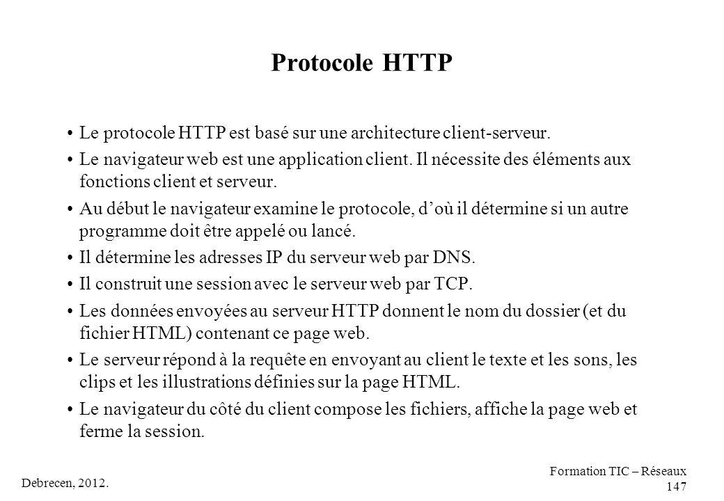 Debrecen, 2012. Formation TIC – Réseaux 147 Protocole HTTP Le protocole HTTP est basé sur une architecture client-serveur. Le navigateur web est une a