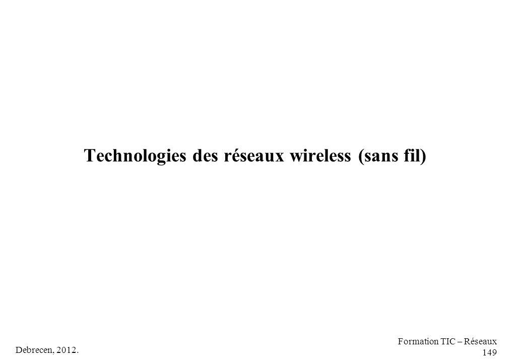 Debrecen, 2012. Formation TIC – Réseaux 149 Technologies des réseaux wireless (sans fil)