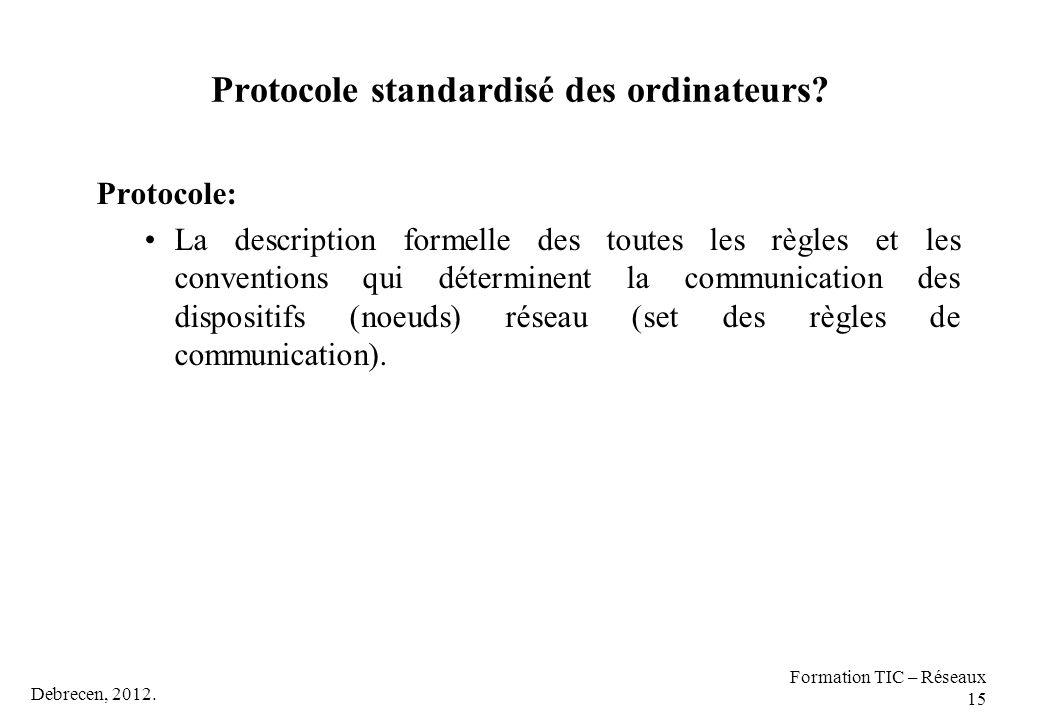 Debrecen, 2012. Formation TIC – Réseaux 15 Protocole standardisé des ordinateurs? Protocole: La description formelle des toutes les règles et les conv