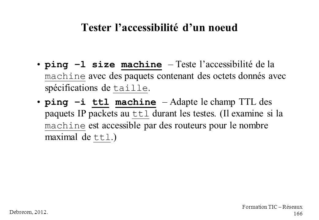 Debrecen, 2012. Formation TIC – Réseaux 166 Tester l'accessibilité d'un noeud ping –l size machine – Teste l'accessibilité de la machine avec des paqu