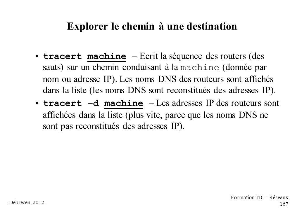 Debrecen, 2012. Formation TIC – Réseaux 167 Explorer le chemin à une destination tracert machine – Ecrit la séquence des routers (des sauts) sur un ch