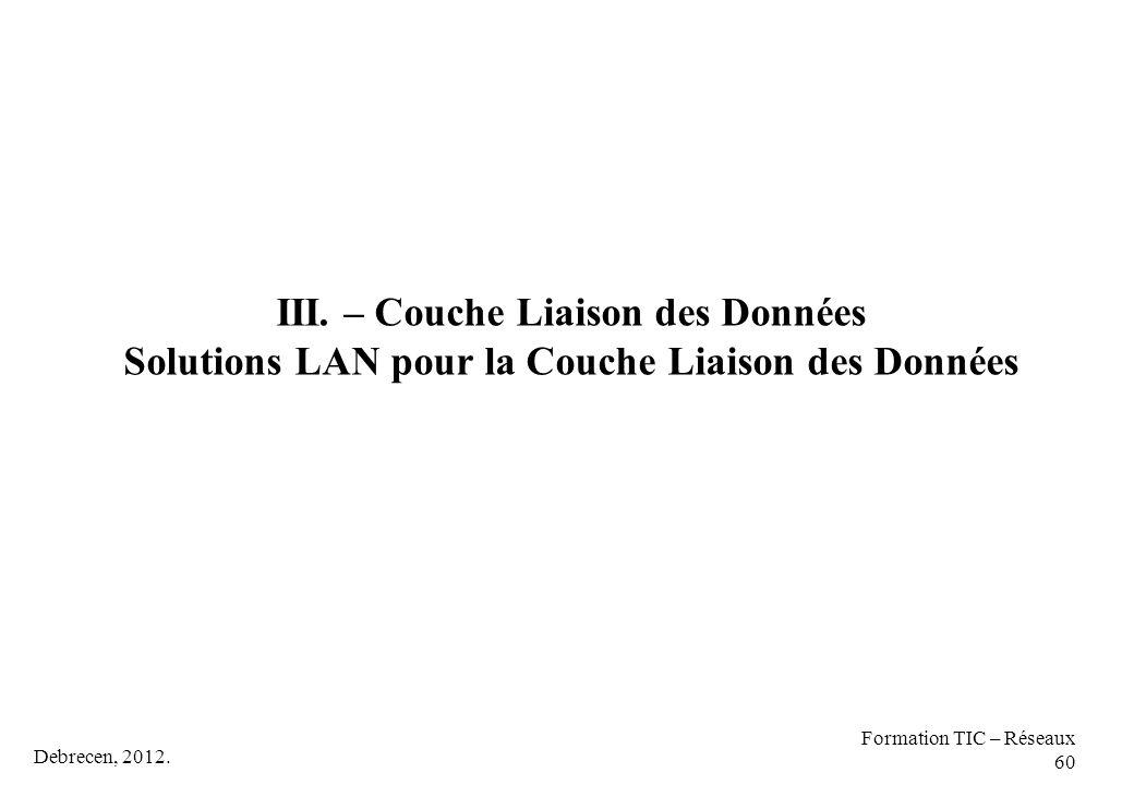 Debrecen, 2012. Formation TIC – Réseaux 60 III. – Couche Liaison des Données Solutions LAN pour la Couche Liaison des Données