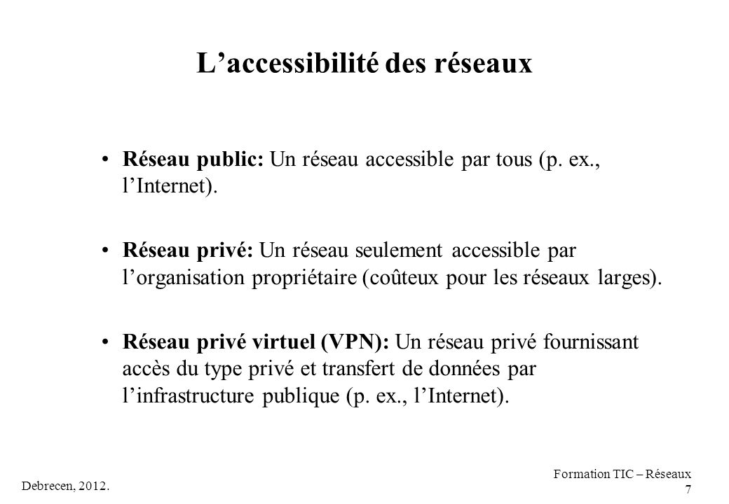 Debrecen, 2012. Formation TIC – Réseaux 7 L'accessibilité des réseaux Réseau public: Un réseau accessible par tous (p. ex., l'Internet). Réseau privé: