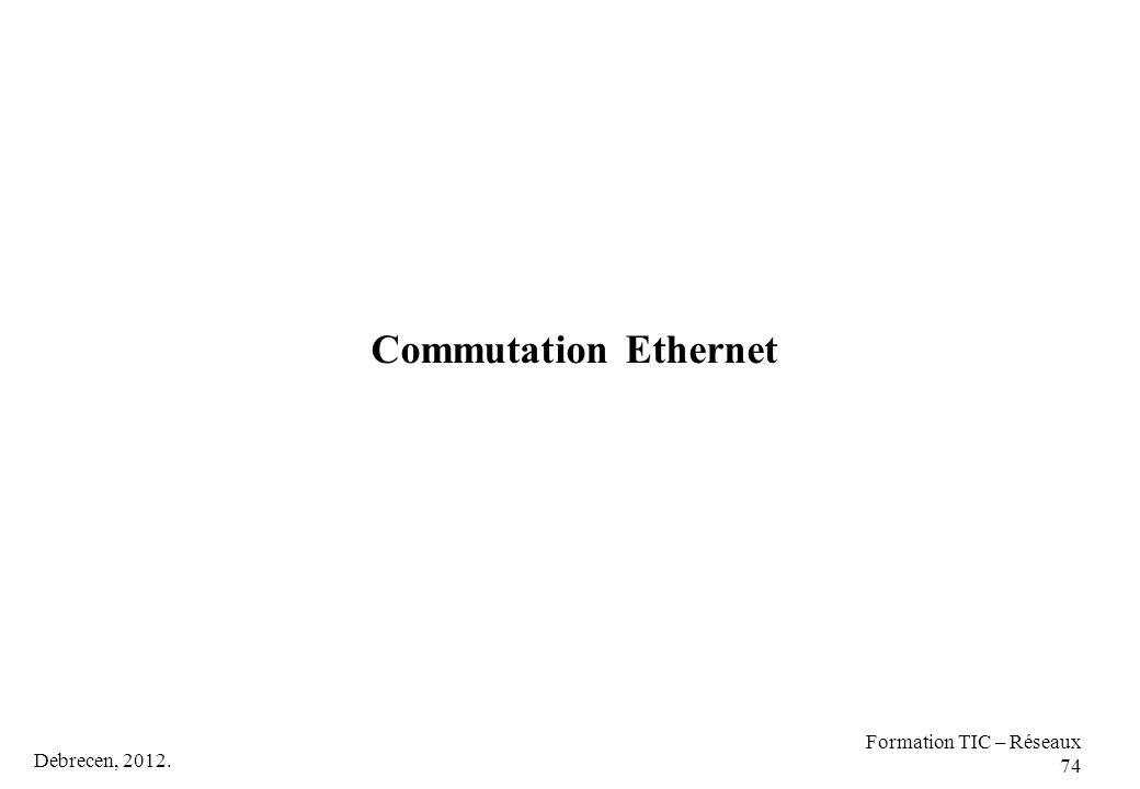 Debrecen, 2012. Formation TIC – Réseaux 74 Commutation Ethernet