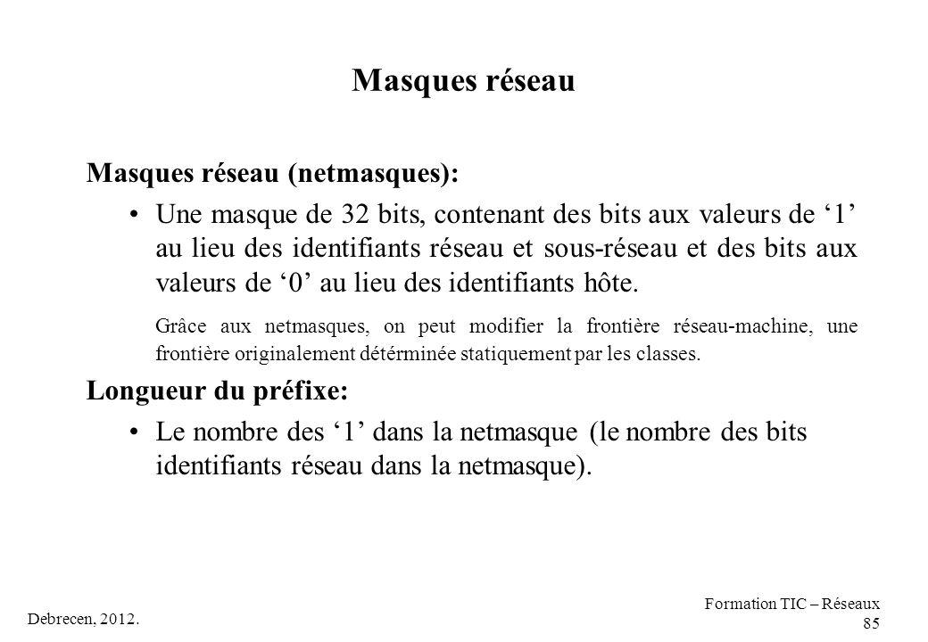 Debrecen, 2012. Formation TIC – Réseaux 85 Masques réseau Masques réseau (netmasques): Une masque de 32 bits, contenant des bits aux valeurs de '1' au