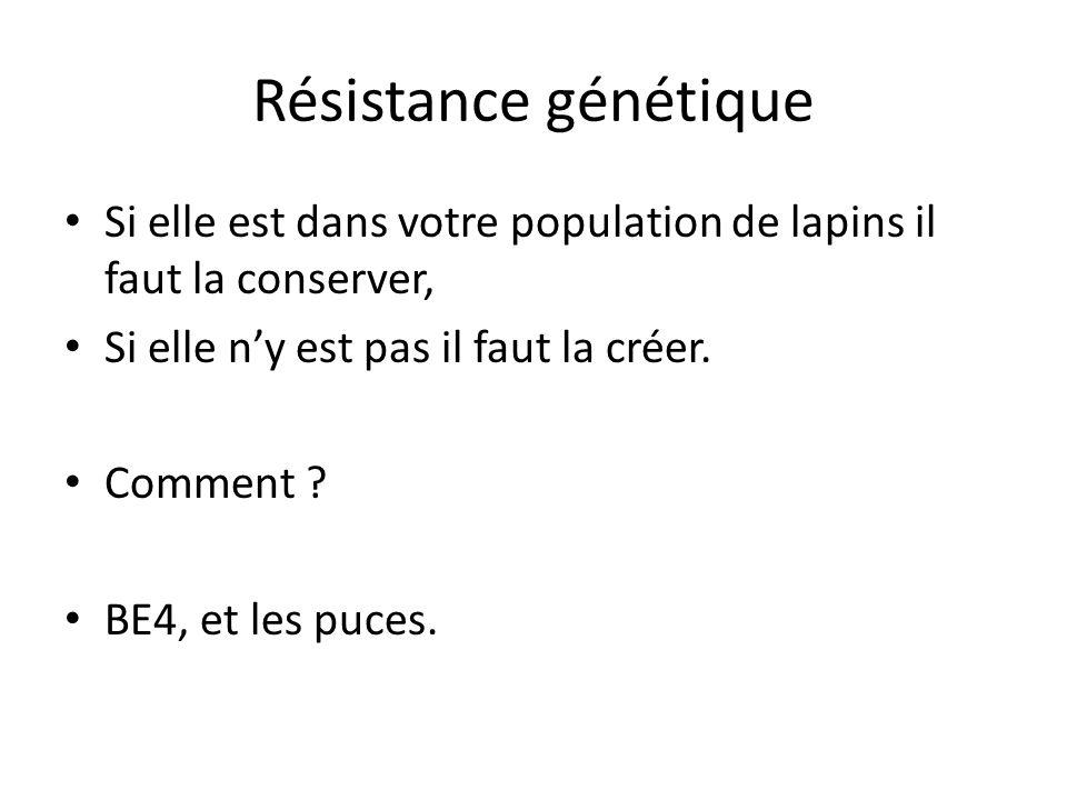 Résistance génétique Si elle est dans votre population de lapins il faut la conserver, Si elle n'y est pas il faut la créer. Comment ? BE4, et les puc