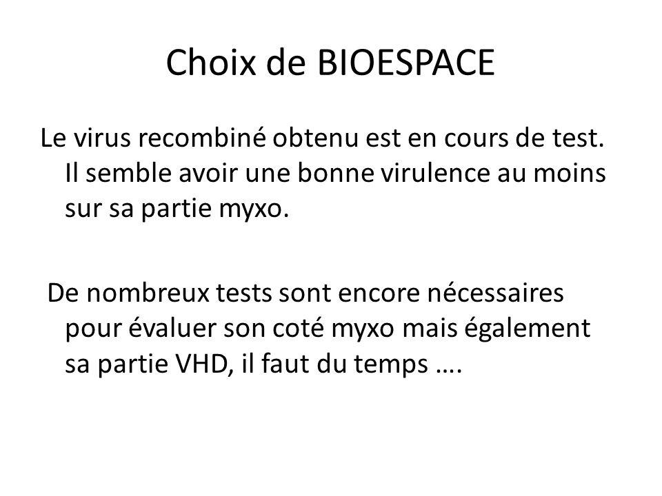 Choix de BIOESPACE Le virus recombiné obtenu est en cours de test. Il semble avoir une bonne virulence au moins sur sa partie myxo. De nombreux tests