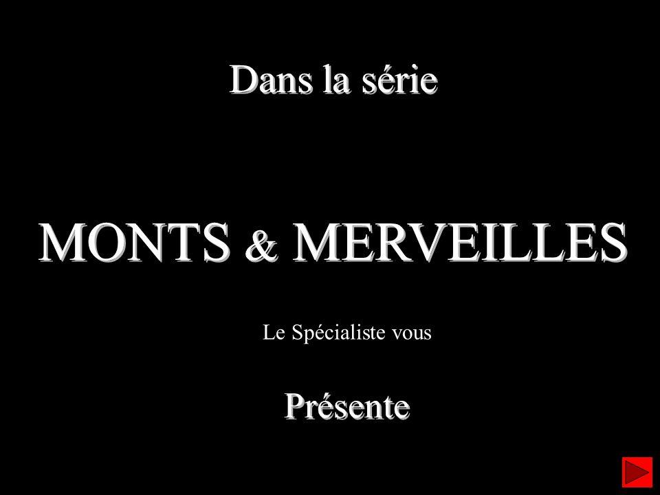 Dans la série MONTS & MERVEILLES Dans la série MONTS & MERVEILLES Le Spécialiste vous Présente Présente