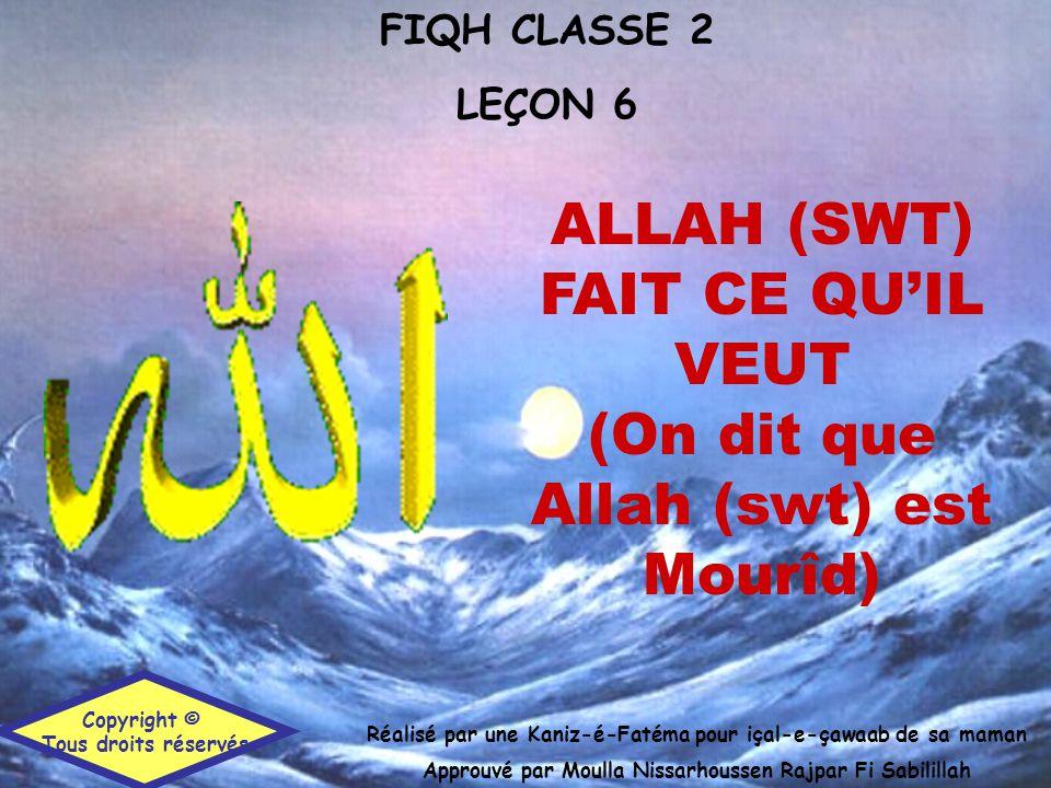 FIQH CLASSE 2 LEÇON 6 Réalisé par une Kaniz-é-Fatéma pour içal-e-çawaab de sa maman Approuvé par Moulla Nissarhoussen Rajpar Fi Sabilillah Copyright © Tous droits réservés ALLAH (SWT) FAIT CE QU'IL VEUT (On dit que Allah (swt) est Mourîd)