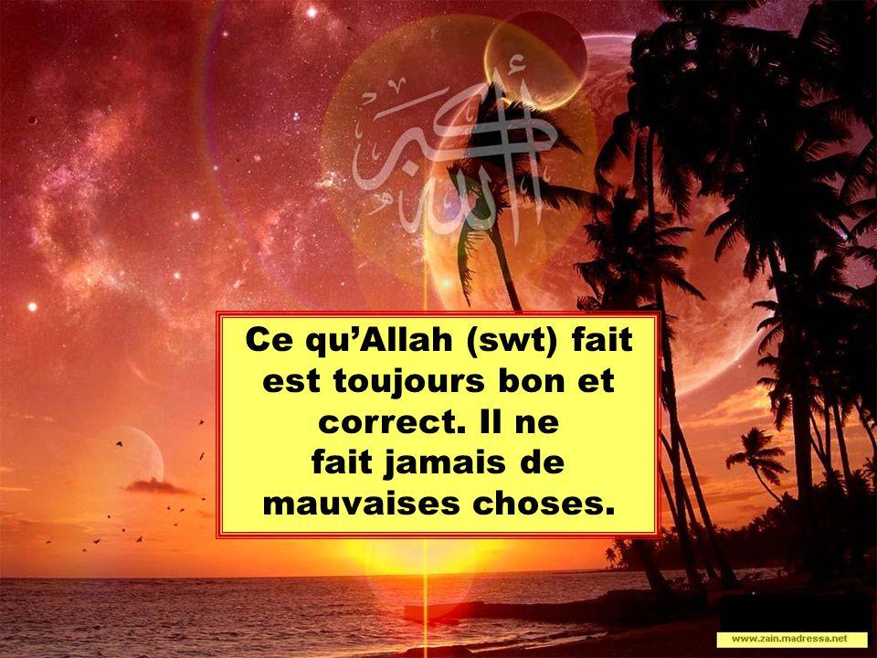 Ce qu'Allah (swt) fait est toujours bon et correct. Il ne fait jamais de mauvaises choses.