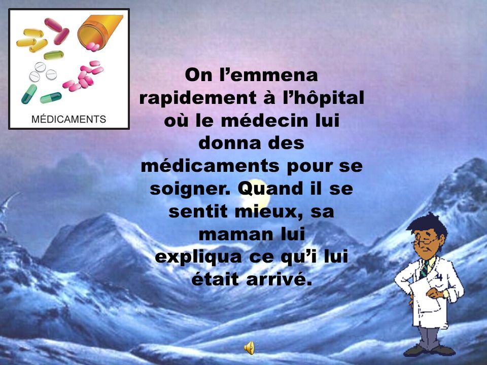 On l'emmena rapidement à l'hôpital où le médecin lui donna des médicaments pour se soigner.
