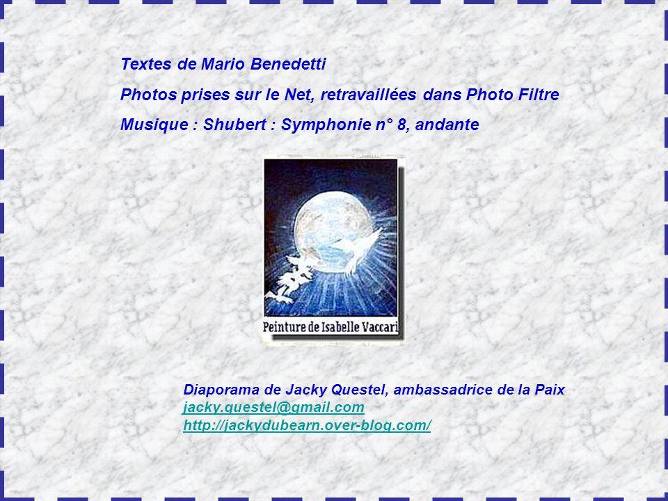 Textes de Mario Benedetti Photos prises sur le Net, retravaillées dans Photo Filtre Musique : Shubert : Symphonie n° 8, andante Diaporama de Jacky Questel, ambassadrice de la Paix jacky.questel@gmail.com http://jackydubearn.over-blog.com/