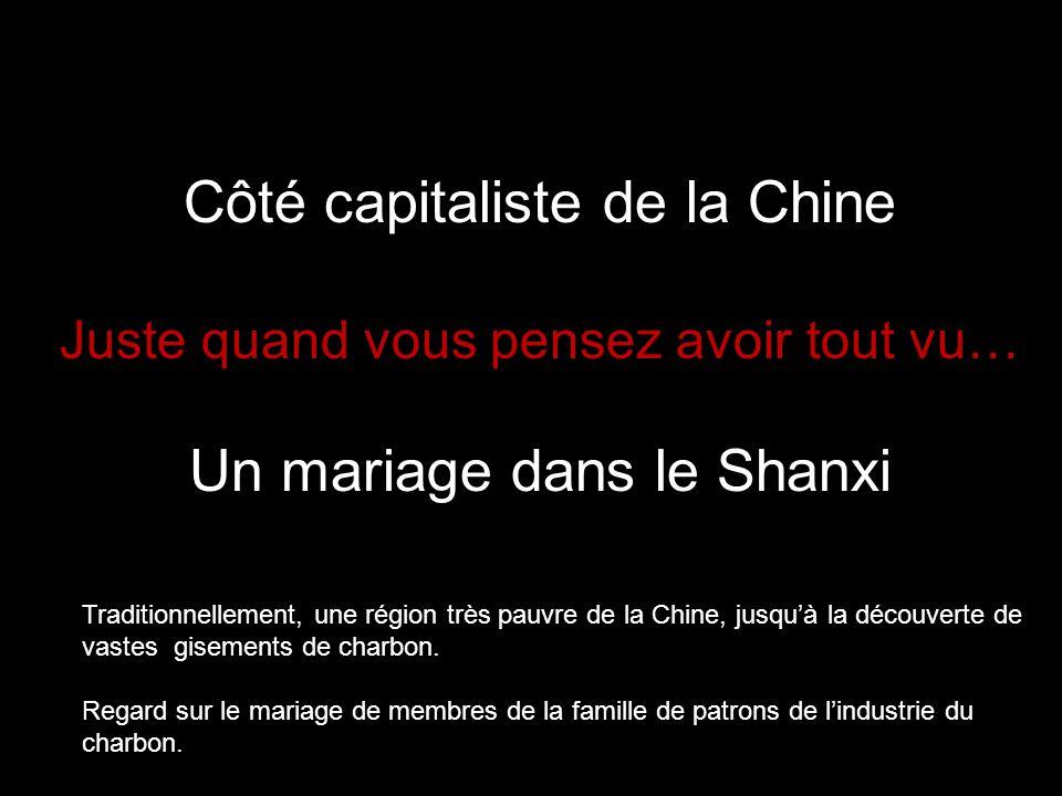 Côté capitaliste de la Chine Juste quand vous pensez avoir tout vu… Un mariage dans le Shanxi Traditionnellement, une région très pauvre de la Chine, jusqu'à la découverte de vastes gisements de charbon.