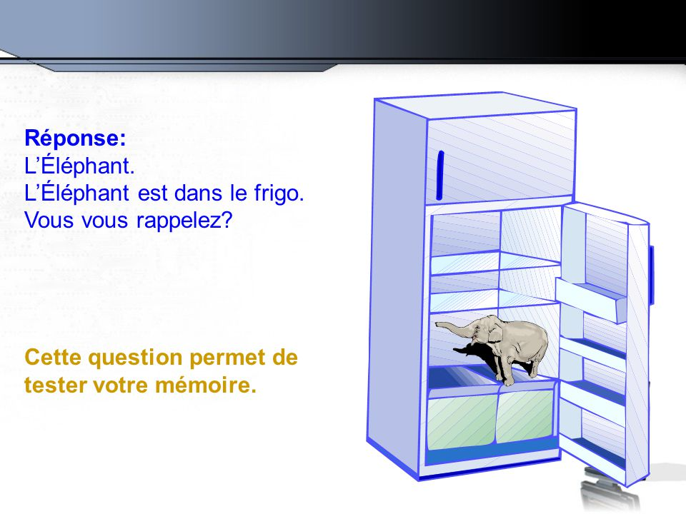 Réponse: L'Éléphant. L'Éléphant est dans le frigo. Vous vous rappelez? Cette question permet de tester votre mémoire.