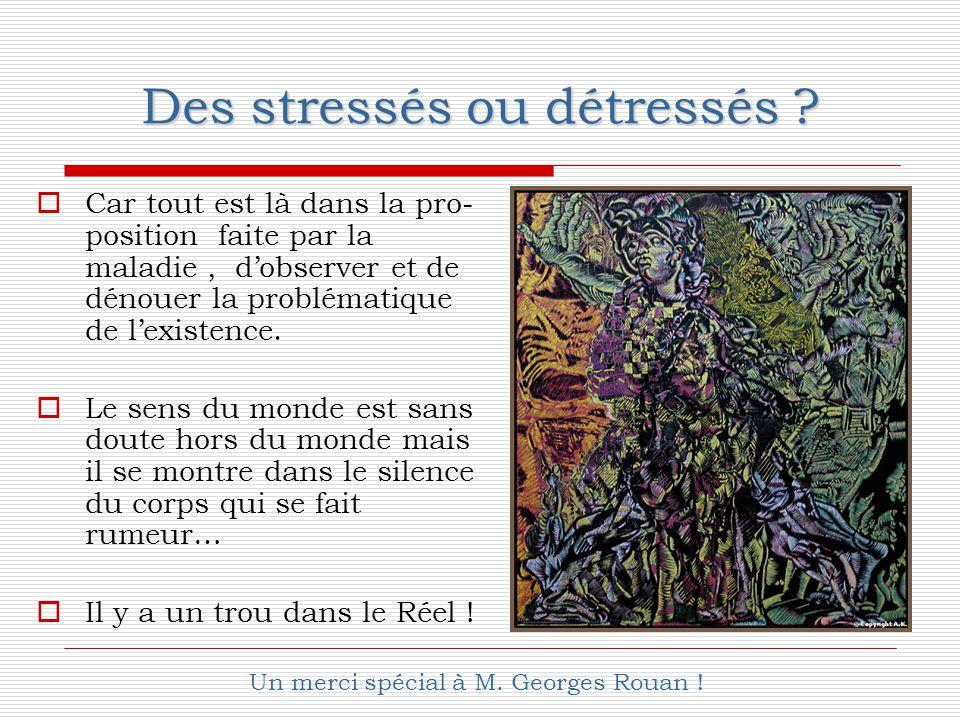Des stressés ou détressés ?  Car tout est là dans la pro- position faite par la maladie, d'observer et de dénouer la problématique de l'existence. 