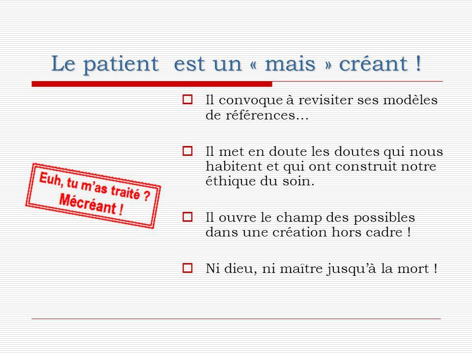 Le patient est un « mais » créant !  Il convoque à revisiter ses modèles de références…  Il met en doute les doutes qui nous habitent et qui ont con