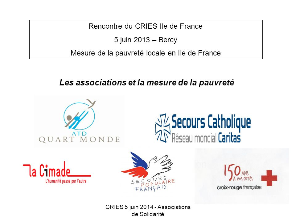 CRIES 5 juin 2014 - Associations de Solidarité Rencontre du CRIES Ile de France 5 juin 2013 – Bercy Mesure de la pauvreté locale en Ile de France Les