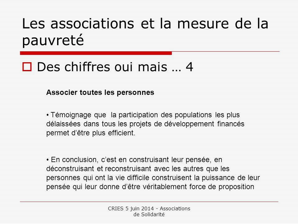 CRIES 5 juin 2014 - Associations de Solidarité Les associations et la mesure de la pauvreté  Des chiffres oui mais … 4 Associer toutes les personnes