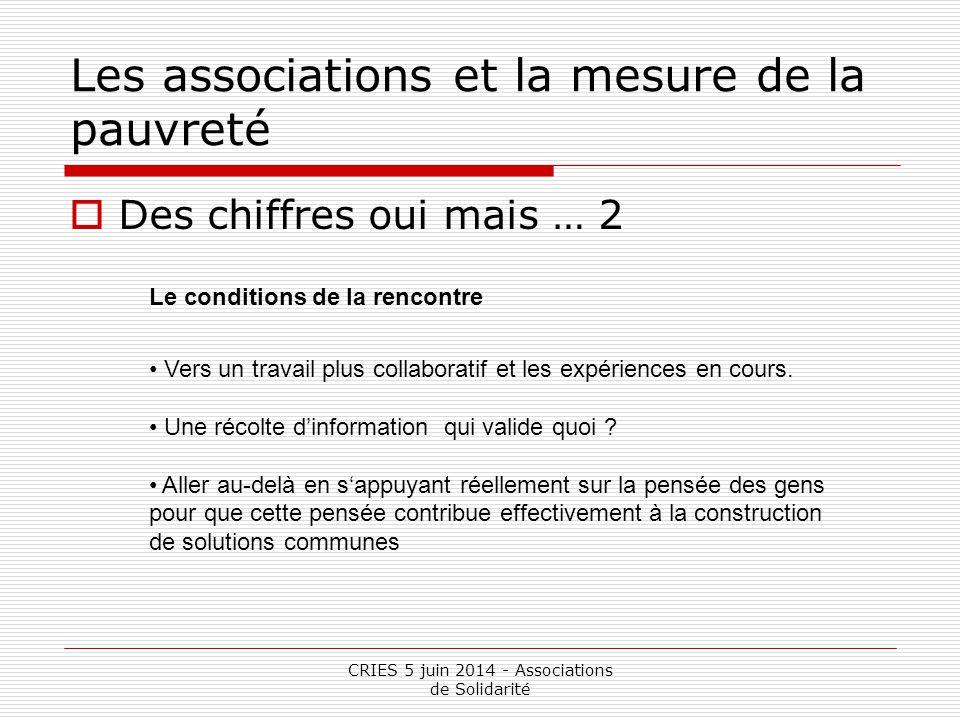 CRIES 5 juin 2014 - Associations de Solidarité Les associations et la mesure de la pauvreté  Des chiffres oui mais … 2 Le conditions de la rencontre