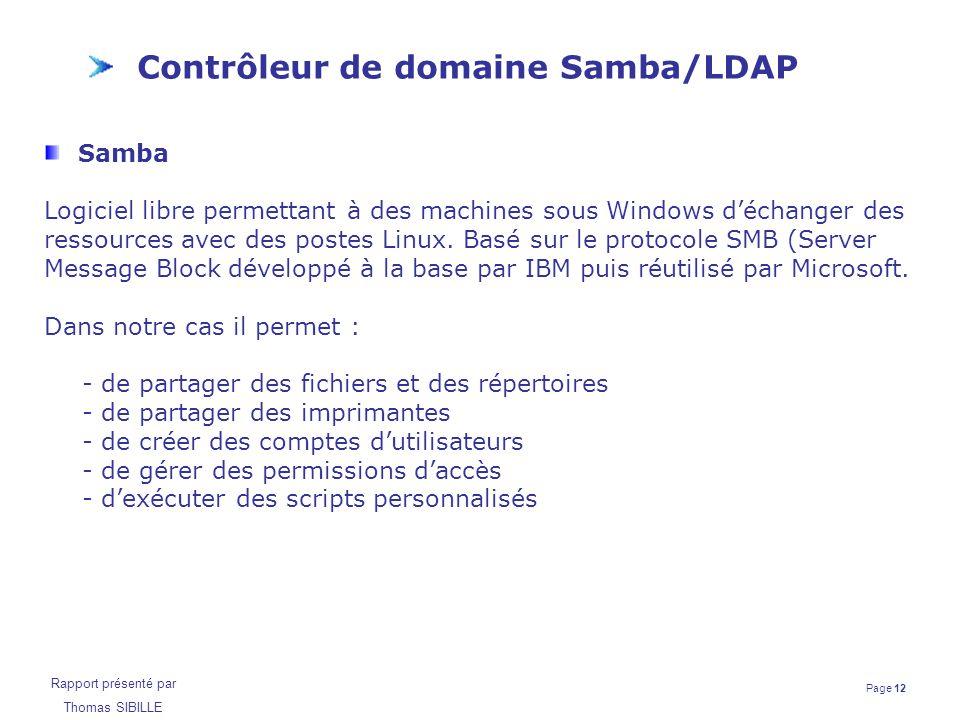 Page 12 Rapport présenté par Thomas SIBILLE Contrôleur de domaine Samba/LDAP Samba Logiciel libre permettant à des machines sous Windows d'échanger de