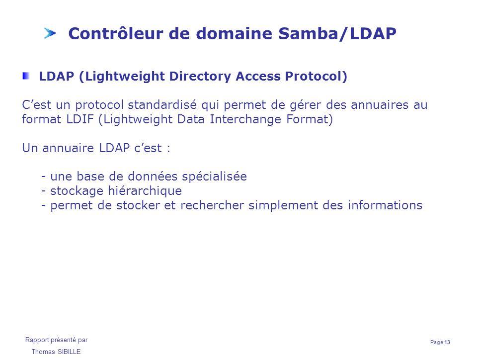 Page 13 Rapport présenté par Thomas SIBILLE Contrôleur de domaine Samba/LDAP LDAP (Lightweight Directory Access Protocol) C'est un protocol standardis