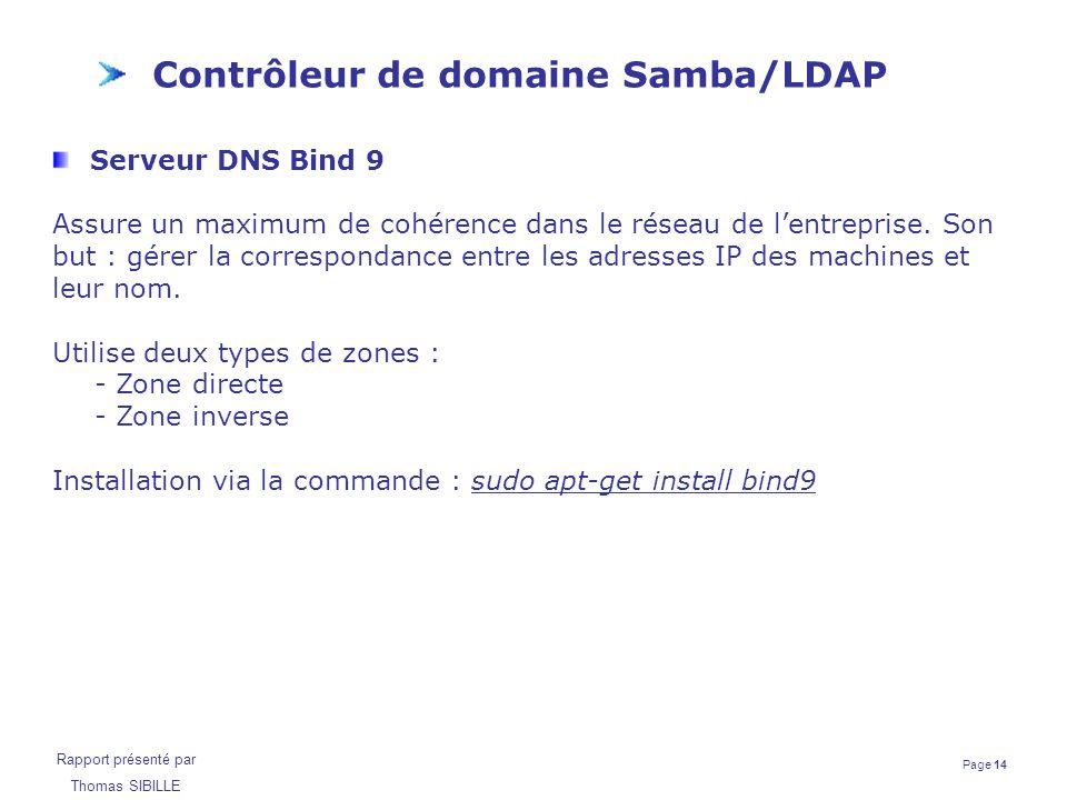 Page 14 Rapport présenté par Thomas SIBILLE Contrôleur de domaine Samba/LDAP Serveur DNS Bind 9 Assure un maximum de cohérence dans le réseau de l'ent