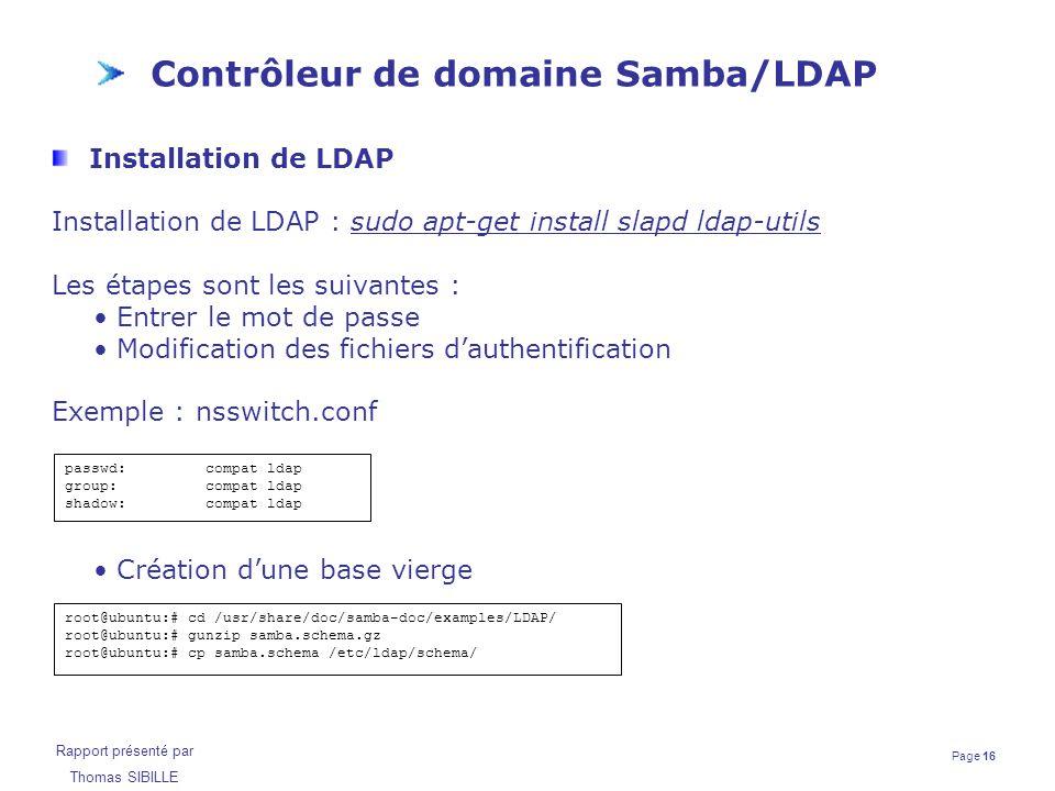 Page 16 Rapport présenté par Thomas SIBILLE Contrôleur de domaine Samba/LDAP Installation de LDAP Installation de LDAP : sudo apt-get install slapd ld