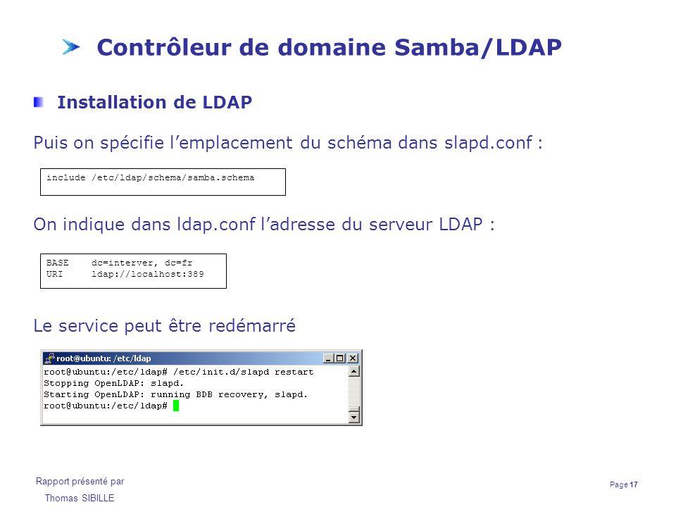 Page 17 Rapport présenté par Thomas SIBILLE Contrôleur de domaine Samba/LDAP Installation de LDAP Puis on spécifie l'emplacement du schéma dans slapd.