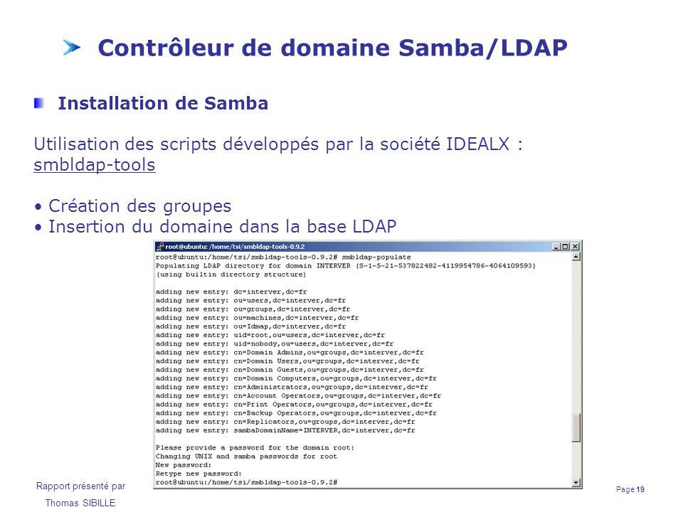 Page 19 Rapport présenté par Thomas SIBILLE Contrôleur de domaine Samba/LDAP Installation de Samba Utilisation des scripts développés par la société I