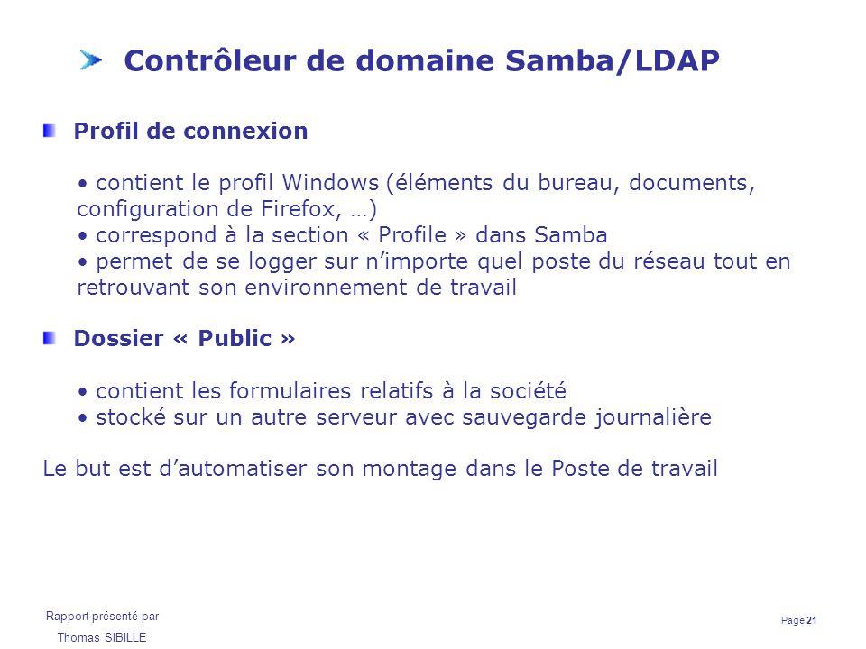 Page 21 Rapport présenté par Thomas SIBILLE Contrôleur de domaine Samba/LDAP Profil de connexion contient le profil Windows (éléments du bureau, docum
