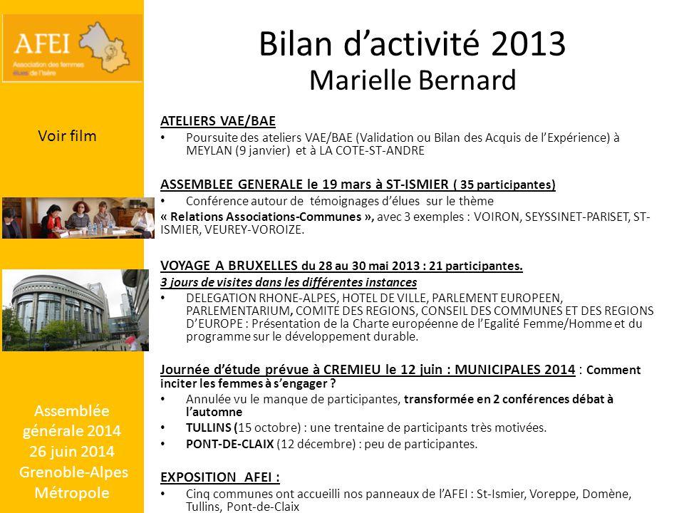 Assemblée générale 2014 26 juin 2014 Grenoble-Alpes Métropole Bilan d'activité 2013 Marielle Bernard ATELIERS VAE/BAE Poursuite des ateliers VAE/BAE (Validation ou Bilan des Acquis de l'Expérience) à MEYLAN (9 janvier) et à LA COTE-ST-ANDRE ASSEMBLEE GENERALE le 19 mars à ST-ISMIER ( 35 participantes) Conférence autour de témoignages d'élues sur le thème « Relations Associations-Communes », avec 3 exemples : VOIRON, SEYSSINET-PARISET, ST- ISMIER, VEUREY-VOROIZE.