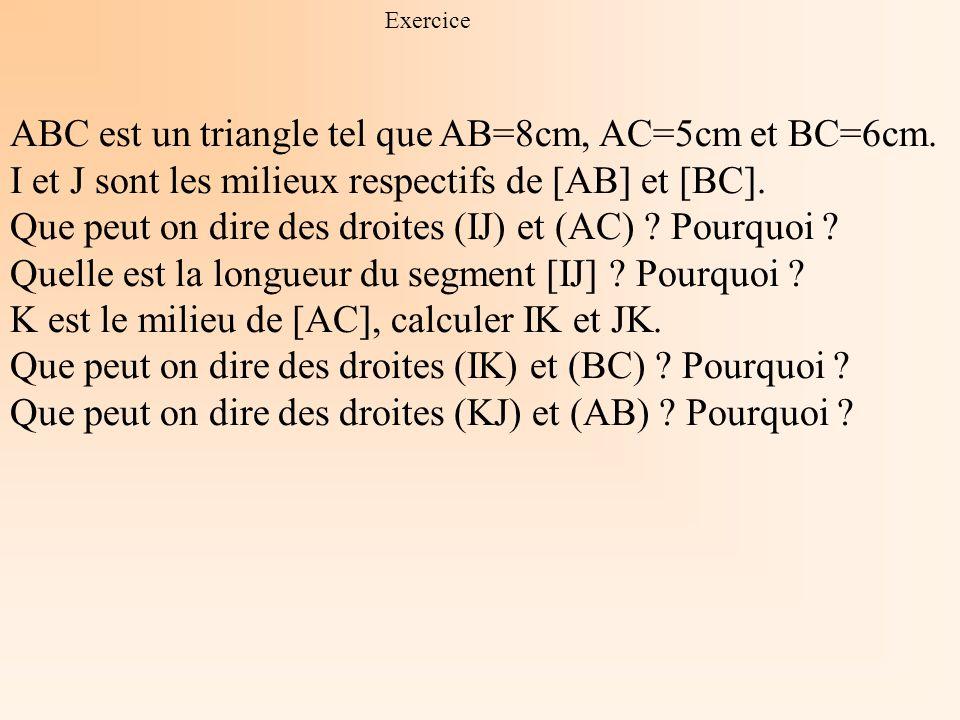 Exercice ABC est un triangle tel que AB=8cm, AC=5cm et BC=6cm. I et J sont les milieux respectifs de [AB] et [BC]. Que peut on dire des droites (IJ) e