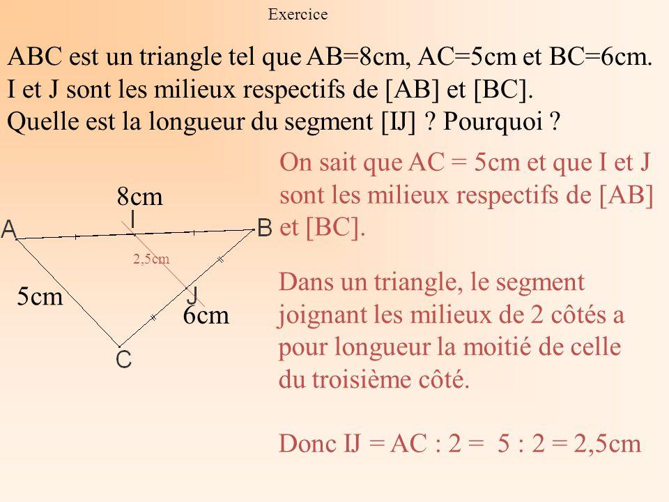 Exercice ABC est un triangle tel que AB=8cm, AC=5cm et BC=6cm. I et J sont les milieux respectifs de [AB] et [BC]. Quelle est la longueur du segment [
