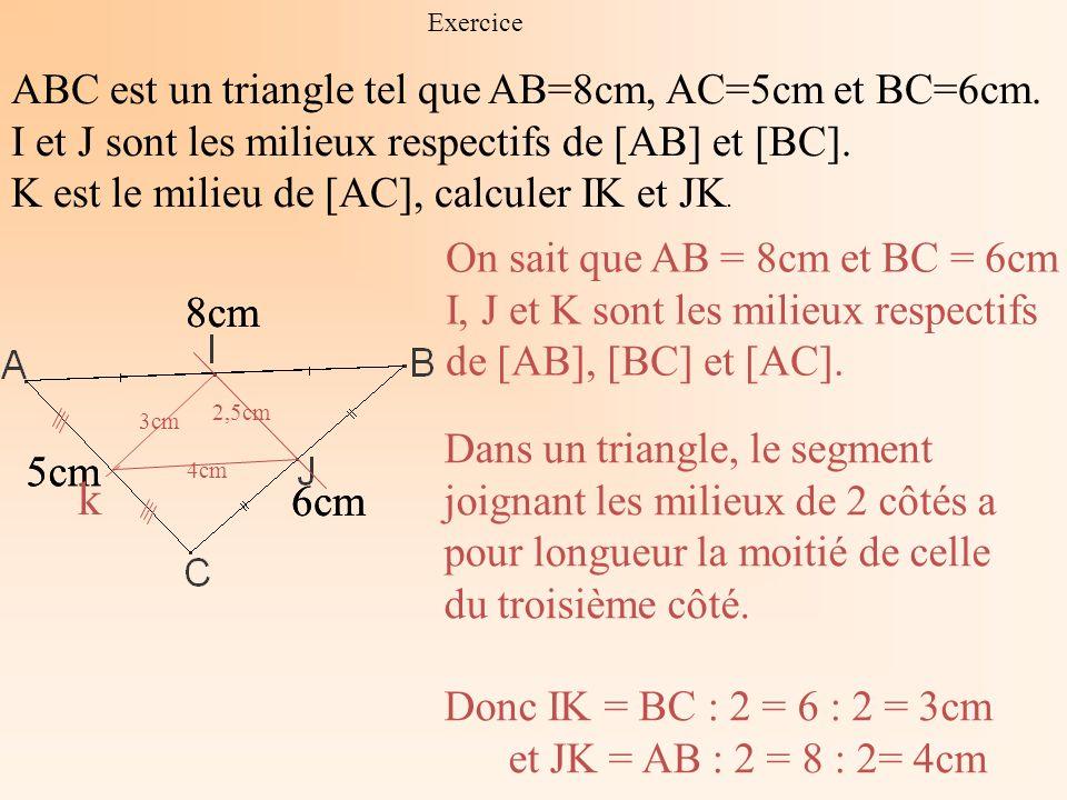 Exercice ABC est un triangle tel que AB=8cm, AC=5cm et BC=6cm. I et J sont les milieux respectifs de [AB] et [BC]. K est le milieu de [AC], calculer I